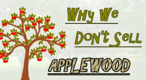 We don't use or sell Applewood! Too many potential health risks