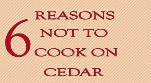 Thinking about using cedar wood for cooking? 6 reasons to don't!