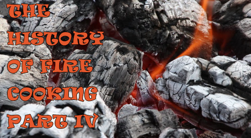 THE HISTORY OF FIRE COOKING PART IV