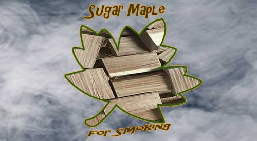 Sugar Maple for smoking is an excellent choice to bring out sweetness!