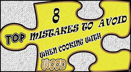 discussion of the 8 common mistakes to avoid in cooking & grilling with wood